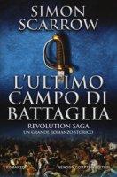 L' ultimo campo di battaglia. Revolution saga - Scarrow Simon