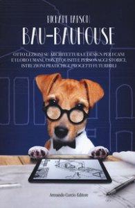 Copertina di 'Bau-bauhouse. Otto lezioni su architettura e design per i cani e i loro umani, con requisiti e personaggi storici, istruzioni pratiche e progetti futuribili'