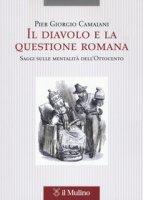 Il diavolo e la questione romana. Saggi sulle mentalità dell'Ottocento - Camaiani Pier Giorgio