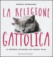 La religione gattolica. La saggezza millenaria dei maestri felini - Maddalena Daniela