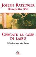 Cercate le cose di Lassù. Riflessioni per tutto l'anno - Benedetto XVI (Joseph Ratzinger)