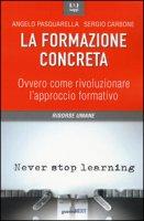 La formazione concreta. Ovvero come rivoluzionare l'approccio formativo - Pasquarella Angelo, Carbone Sergio