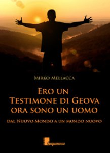 Copertina di 'Ero un testimone di Geova ora sono un uomo. Dal nuovo mondo al mondo nuovo'