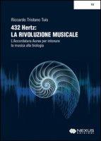 432 hertz. La rivoluzione musicale. L'accordatura aurea per intonare la musica alla biologia - Tuis Riccardo Tristano