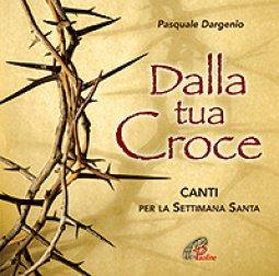 Copertina di 'Dalla tua croce. Canti per la Settimana Santa - CD'