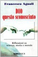 Dio questo sconosciuto. Riflessioni su scienza, storia e morale - Francesco Agnoli