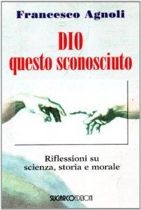 Copertina di 'Dio questo sconosciuto. Riflessioni su scienza, storia e morale'