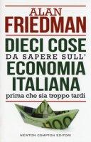 Dieci cose da sapere sull'economia italiana prima che sia troppo tardi - Friedman Alan