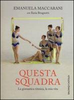 Questa squadra. La ginnastica ritmica, la mia vita - Maccarani Emanuela, Brugnotti Ilaria