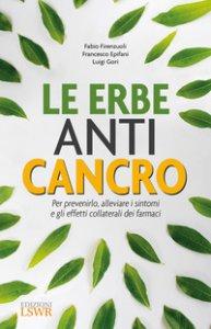 Copertina di 'Le erbe anti cancro. Per prevenirlo, alleviare i sintomi e gli effetti collaterali dei farmaci'