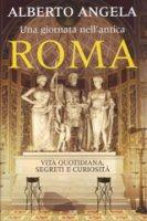 Una giornata nell'antica Roma - Angela Alberto