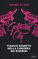 Gotham city. Viaggio segreto nella camorra dei bambini - Di Meo Simone