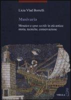 Musivaria. Mosaico e opus sectile in età antica: storia, tecniche, conservazione - Vlad Borrelli Licia