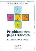 Preghiamo con papa Francesco - Luigi Guglielmoni, Fausto Negri