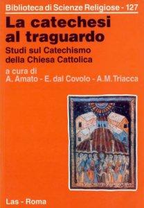 Copertina di 'La catechesi al traguardo. Studi sul catechismo della Chiesa cattolica'