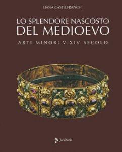 Copertina di 'Lo splendore nascosto del Medioevo. Arti minori: una storia parallela'