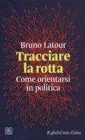 Tracciare la rotta. Come orientarsi in politica - Latour Bruno