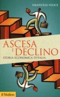 Ascesa e declino. Storia economica d'Italia - Felice Emanuele