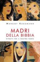 Madri della Bibbia. Ritratti per il nostro tempo - Kassmann Margot