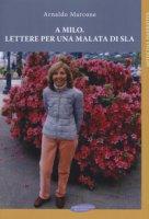 A Milo. Lettere per una malata di Sla - Marcone Arnaldo