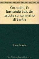 Buscando Luz. Un artista sul cammino di Santiago de Compostela - Corradini Franco