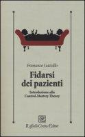 Fidarsi dei pazienti. Introduzione alla Control-Mastery Theory - Gazzillo Francesco