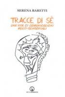 Tracce di sé. Una vita di comunicazioni multi-sensoriali - Baretti Serena