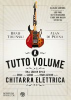 A tutto volume. Una storia epica dello stile, del suono e della rivoluzione della chitarra elettrica - Tolinski Brad, Di Perna Alan
