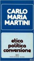 Etica, politica, conversione. Lettere, discorsi, interventi (1988) - Martini Carlo M.