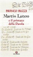 Martin Lutero e il primato della Parola. - Franco Buzzi
