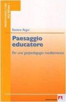 Paesaggio educatore. Geopedagogia mediterranea - Regni Raniero