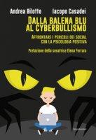 Dalla balena blu al cyberbullismo. Affrontare i pericoli dei social con la psicologia positiva - Bilotto Andrea, Casadei Iacopo