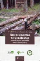 Uso in sicurezza della motosega nelle operazioni di abbattimento ed allestimento degli alberi. Ediz. illustrata - Baldini Sanzio, Mazzocchi Francesco, Rabbai David