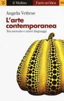 L' arte contemporanea. Tra mercato e nuovi linguaggi - Vettese Angela