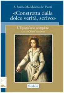 Copertina di 'Santa Maria Maddalena de' Pazzi. «Constretta dalla dolce verità, scrivo»'