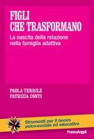 Figli che trasformano. La nascita della relazione nella famiglia adottiva - Paola Terrile, Patrizia Conti