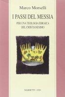 I passi del messia. Per una teologia ebraica del cristianesimo - Morselli Marco