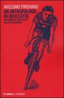 Un antropologo in bicicletta. Etnografia di una società ciclistica giovanile - Pirovano Massimo