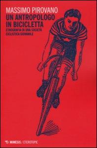 Copertina di 'Un antropologo in bicicletta. Etnografia di una società ciclistica giovanile'