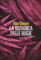 La botanica delle bugie - Casseri Elisa