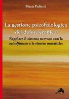 La gestione psicofisiologica del dolore cronico. Regolare il sistema nervoso con la «mindfulness» e le risorse somatiche - Puliatti Maria