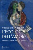 Ecologia dell'amore. Intimità e spiritualità di coppia. (L') - Antonio De Rosa , Luisa De Rosa