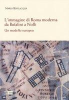L' immagine di Roma moderna. Da Bufalini a Nolli. Un modello europeo - Bevilacqua Mario