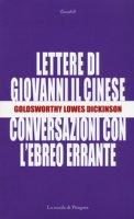 Le lettere di Giovanni il cinese. Conversazioni con l'Ebreo errante - Dickinson Goldsworthy Lowes
