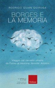 Copertina di 'Borges e la memoria. Viaggio nel cervello umano da Funes al neurone Jennifer Aniston'