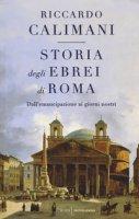 Storia degli ebrei di Roma. Dall'emancipazione ai giorni nostri - Calimani Riccardo