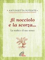 Nocciolo e la scorza... . La realtà e il suo senso. (Il) - Antonietta Potente