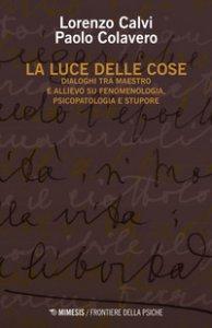 Copertina di 'La luce delle cose. Dialoghi tra maestro e allievo su fenomenologia, psicopatologia e stupore'