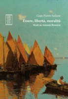 Essere, libertà, moralità. Studi su Antonio Rosmini - Soliani Gian Pietro