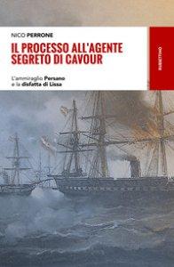Copertina di 'Il processo all'agente segreto di Cavour. L'ammiraglio Persano e la disfatta di Lissa'